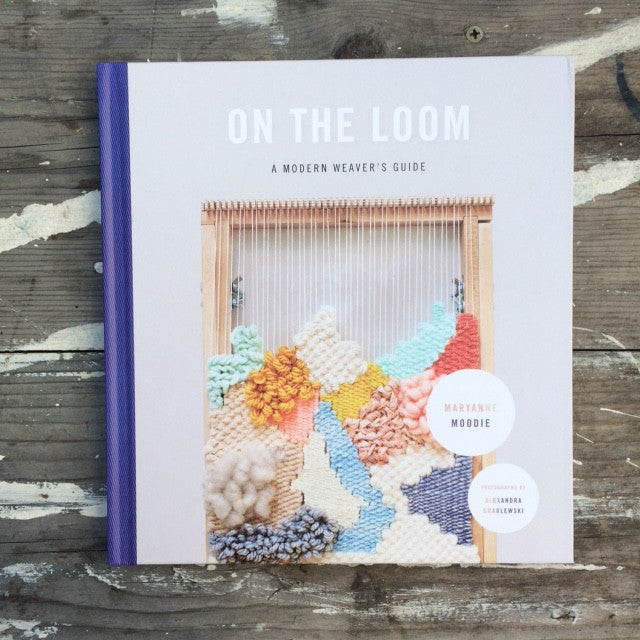 On the Loom: A Modern Weaver's Guide by Mary Anne Moodie