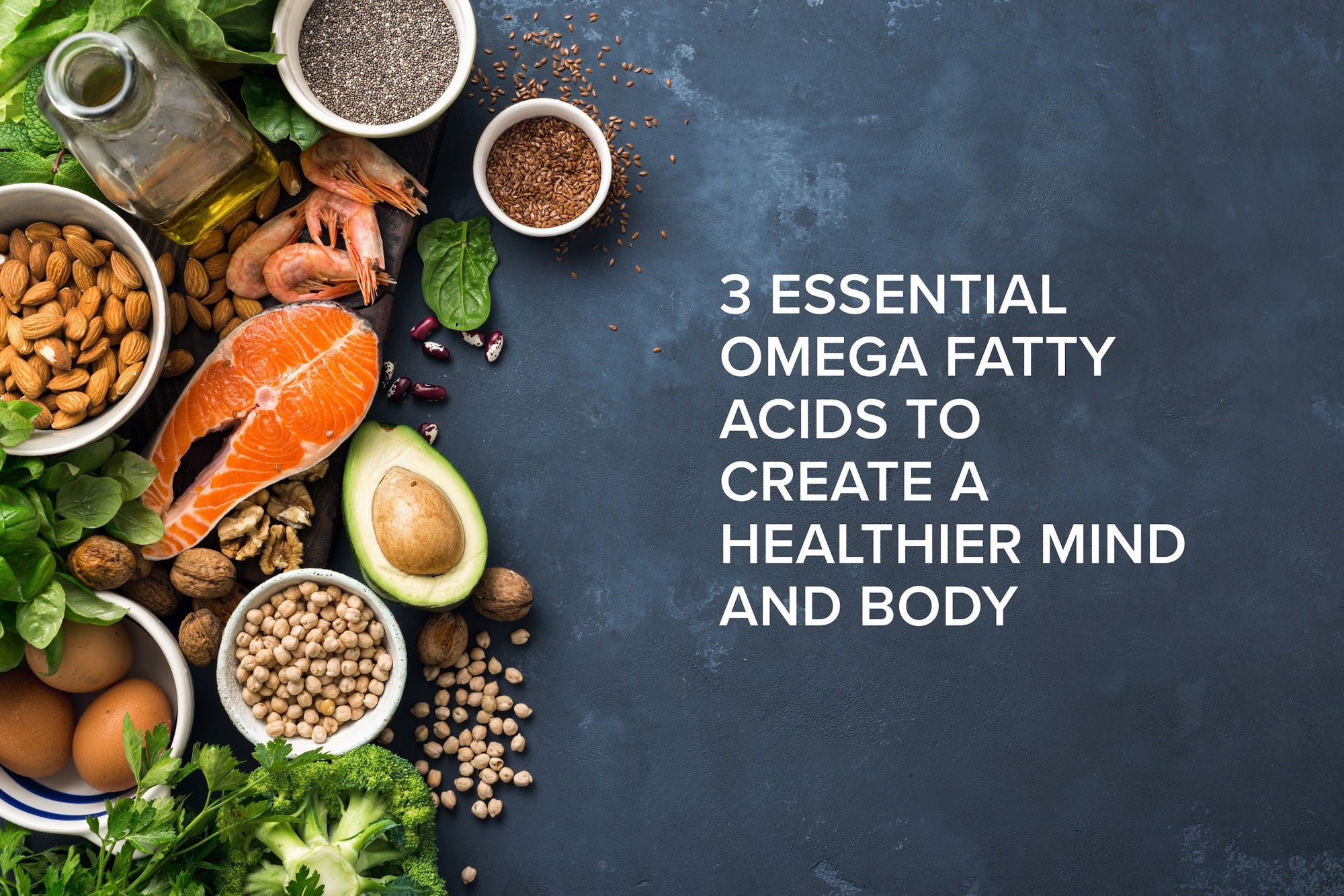 3 Essential Omega Fatty Acids to Create a Healthier Mind and Body