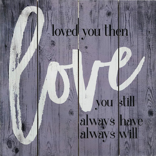 Loved You Then...Love you Still...Always Have...Always Will Wood Sign