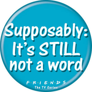 Friends - Supposably: Still Not A Word Button