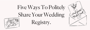 Five Ways To Politely Share Your Wedding Registry.