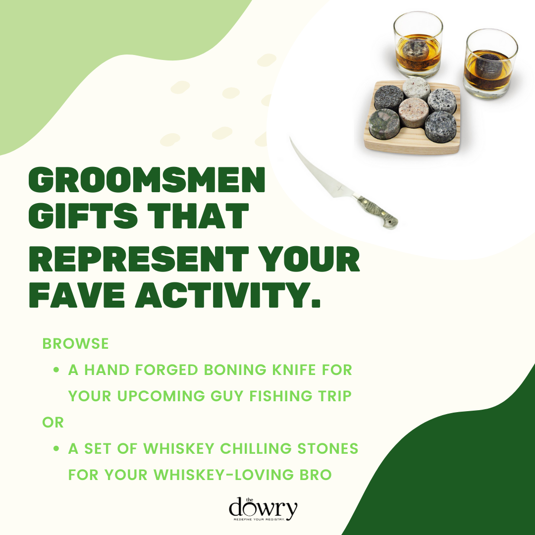 Items that represent an activity. A boning knife for the upcoming trip with your fishing buddy. A nice set of whiskey chilling stones for your whiskey-loving brother.
