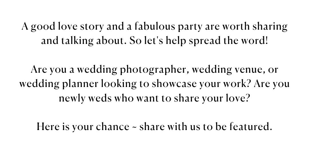 A good love story and a fabulous party are worth sharing and talking about. So let's help spread the word!  Are you a wedding photographer, wedding venue, or wedding planner looking to showcase your work? Are you newly weds who want to share your love?  Here is your chance ~ share with us to be featured.