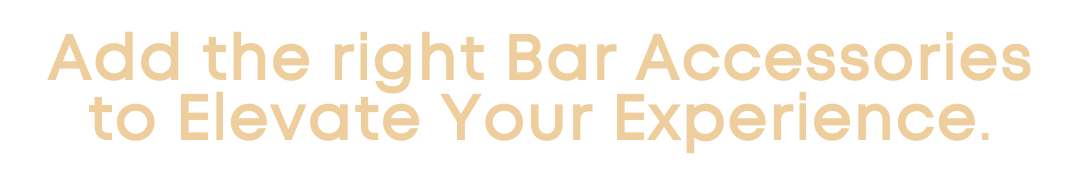 Add The Right Bar Accessories to Elevate Your Experience.