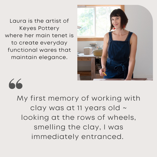 Laura is the artist of Keyes Pottery where her main tenet is to create everyday functional wares that maintain elegance.