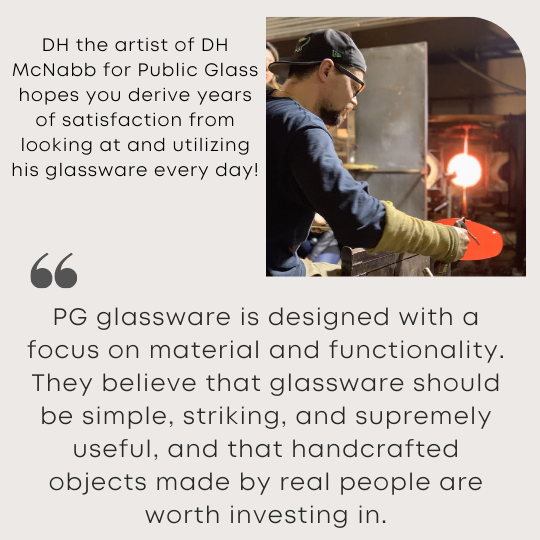 DH the artist of DH McNabb for Public Glass hopes you derive years of satisfaction from looking at and utilizing his glassware every day!