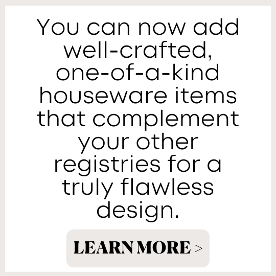 You can now add well-crafted, one-of-a-kind houseware items that complement your other registries for a truly flawless design.