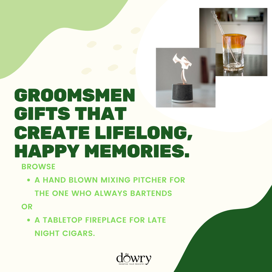 Items that create happy memories that last a lifetime. A handblown, handcrafted cocktail mixing pitcher for the groomsman who always tends the bar or a tabletop fireplace for late-night cigars and storytelling.