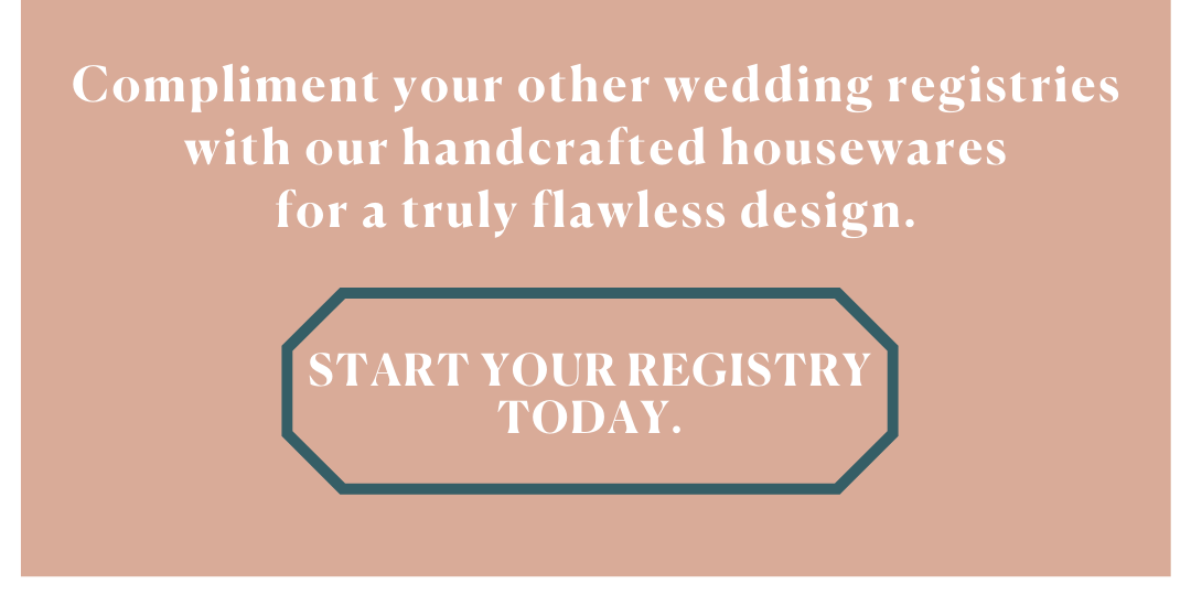 Compliment your other wedding registries with our handcrafted housewares for a truly flawless design.
