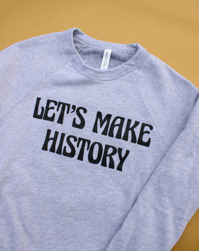 Let's Make History Sweatshirt