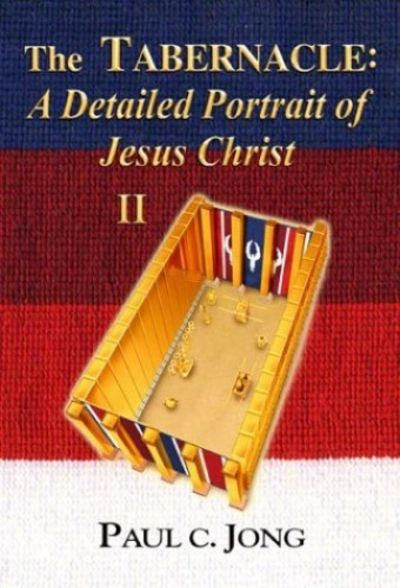 The Tabernacle: A Detailed Portrait of Jesus Christ II Paul C. Jong