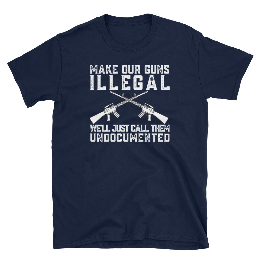 2nd Amendment Shirt Gift - Make Our Guns Illegal & We'll Call Them Undocumented