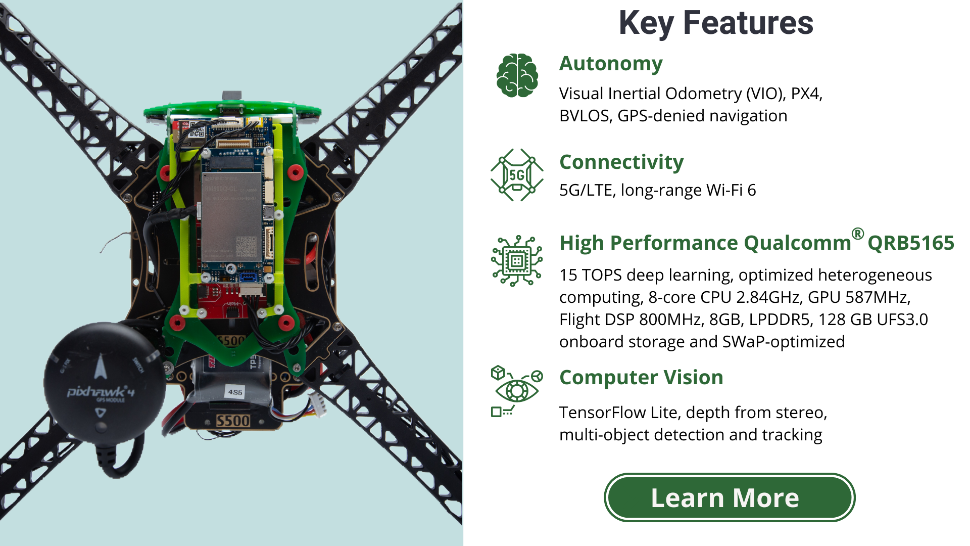 Key Features: Autonomy - visual inertial odometry (VIO), PX4, BVLOS, GPS-denied navigation. Connectivity - 5G/LTE, long-range WiFi 6. High performance Qualcomm QRB5165 - 15 TOPs deep learning, optimized heterogeneous computing, 8-core CPU, 2.84GHz, GPU 587MHz, Flight DSP 800MHz, 8GB, LPDDR5, 128 GB UFS3.0 onboard storage and SWAP-optimized. Computer Vision - TensorFlow Lite, depth from stereo, multi-object detection and tracking. learn more