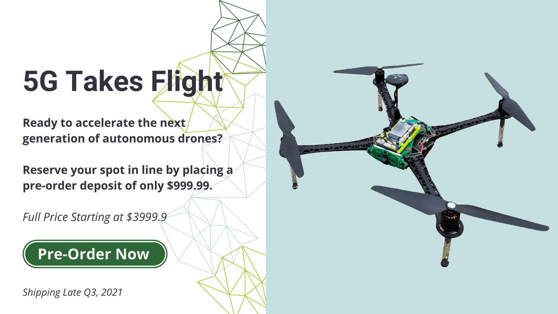 5G Takes Flight. ready to accelerate the next generation of autonomous drones? Reserve your spot in line by placing a pre-order deposit of only $999.99 Full price starting at $3999.99 Pre-order now. Shipping late Q3, 2021