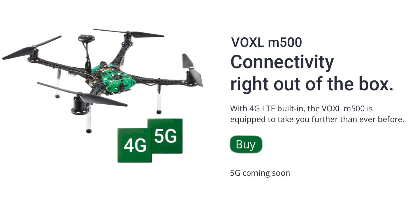 VOXL m500 Connectivity right out of the box. With 4G LTE built-in, the VOXL m500 is equipped to take you further than ever before. BUY. 5G coming soon.