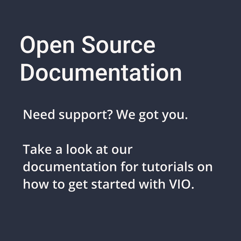 Open Source Documentation. Need Support? We got you. Take a look at our documentation for tutorials on how to get started with VIO.