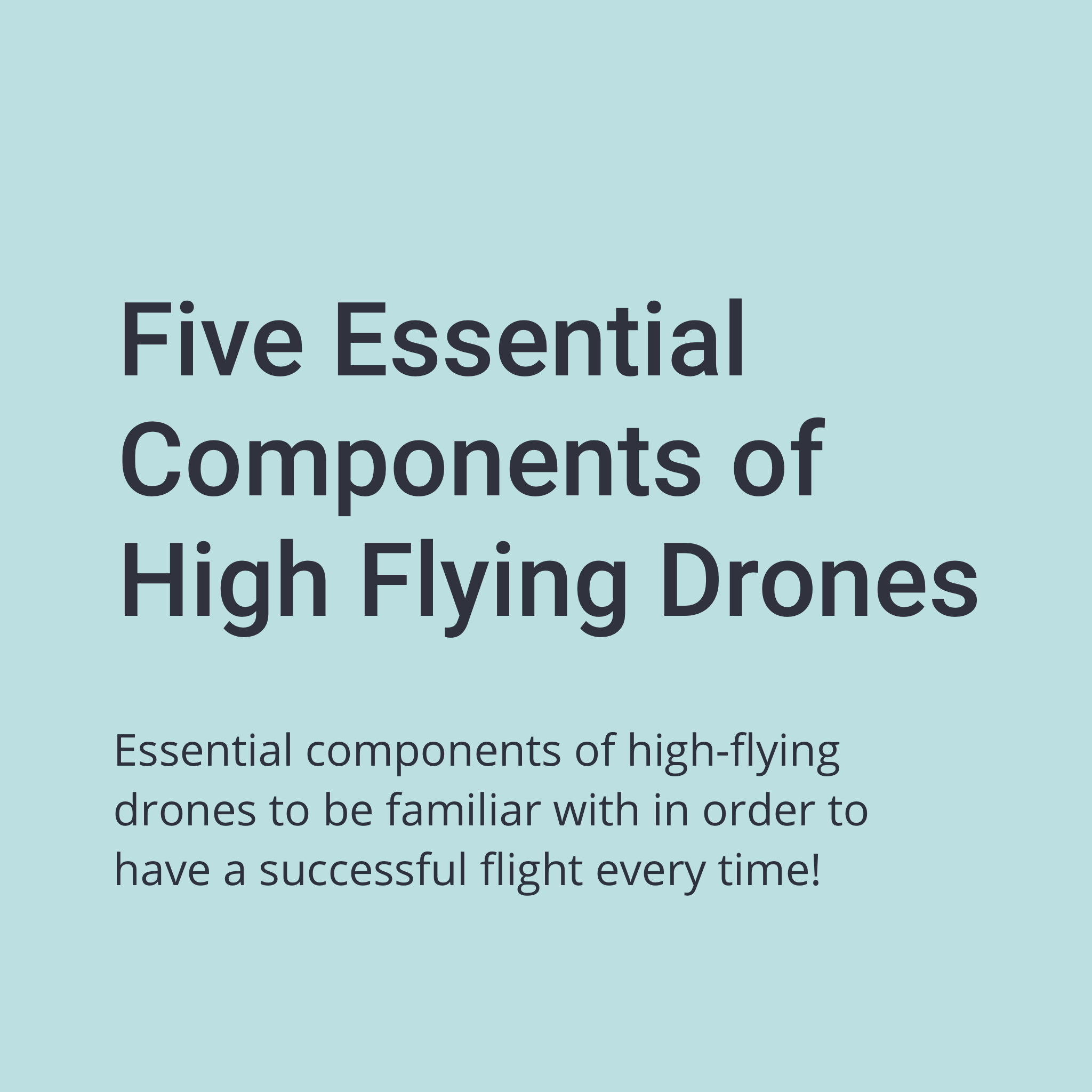 Five Essential Components of High Flying Drones. Essential components of high-flying drones to be familiar with in order to have a successful flight every time.