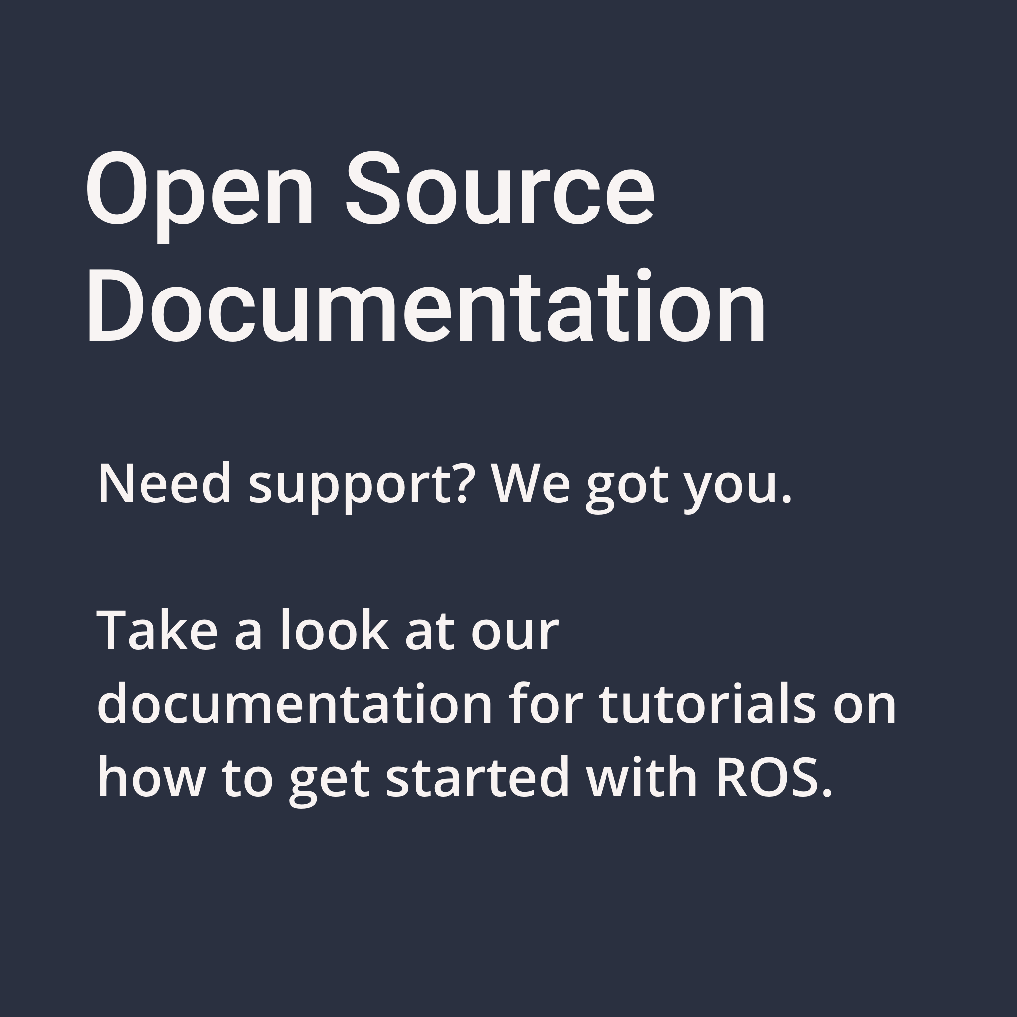 Open source documentation. Need support? we got you. take a look at our documentation for tutorials on how to get started with ROS