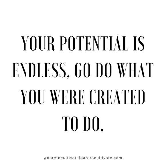 Your Potential is endless, Go do what you were created to do.