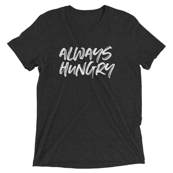 ALWAYS HUNGRY UNISEX T-SHIRT (TRI-BLEND)