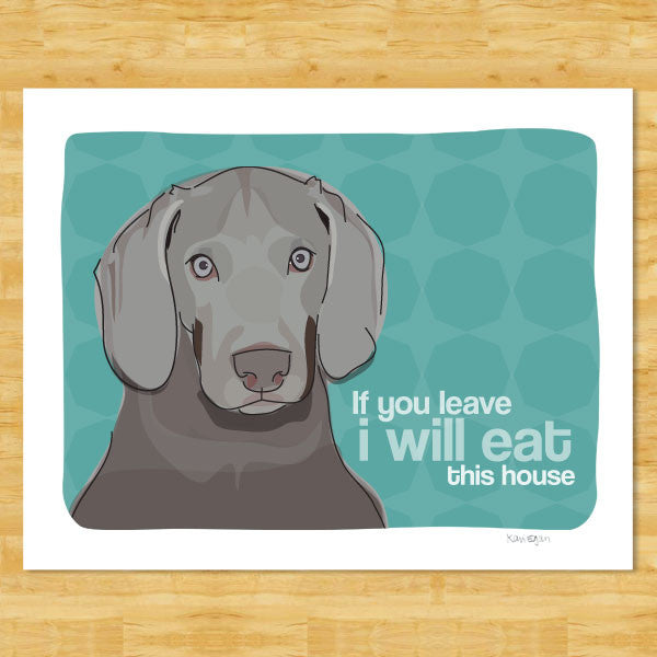 Weimaraner Art Print - If You Leave I Will Eat This House