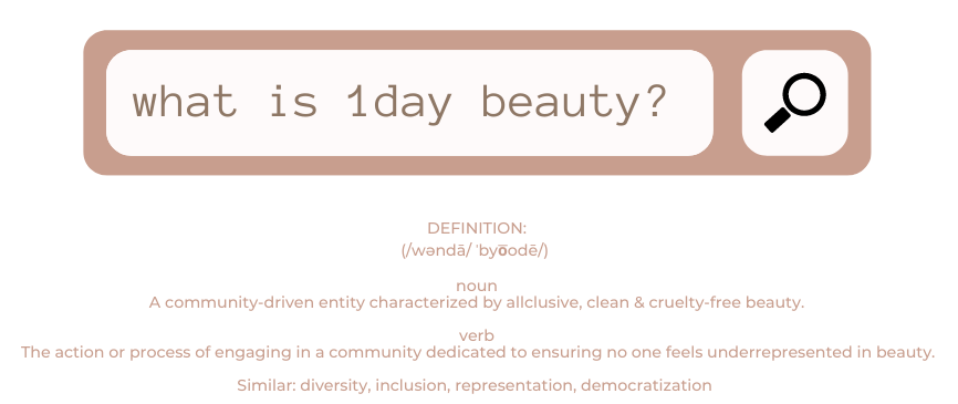 what is 1day beauty? DEFINITION: (/wəndā/ ˈbyo͞odē/)   noun  A community-driven entity characterized by allclusive, clean & cruelty-free beauty.  verb  The action or process of engaging in a community dedicated to ensuring no one feels underrepresented in beauty.   Similar: diversity, inclusion, representation, democratization