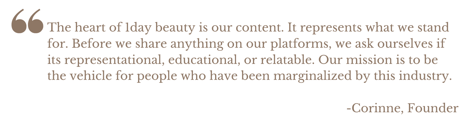The heart of 1day beauty is our content. It represents what we stand for. Before we share anything on our platforms, we ask ourselves if its representational, educational, or relatable. Our mission is to be thevehicle for people who have been marginalized by this industry.  -Corinne, Founder