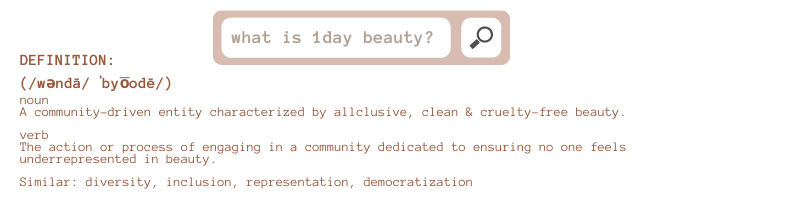 what is 1day beauty? Definition: noun A community-driven entity characterized by allclusive, clean & cruelty-free beauty.  verb The action or process of engaging in a community dedicated to ensuring no one feels underrepresented in beauty.  Similar: diversity, inclusion, representation, democratization