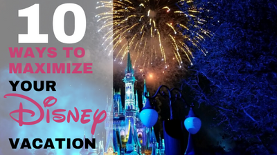 10 Ways To Maximize Your Next Walt Disney World Vacation