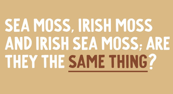 Irish moss vs. sea moss vs. Irish sea moss; Are they the same thing?