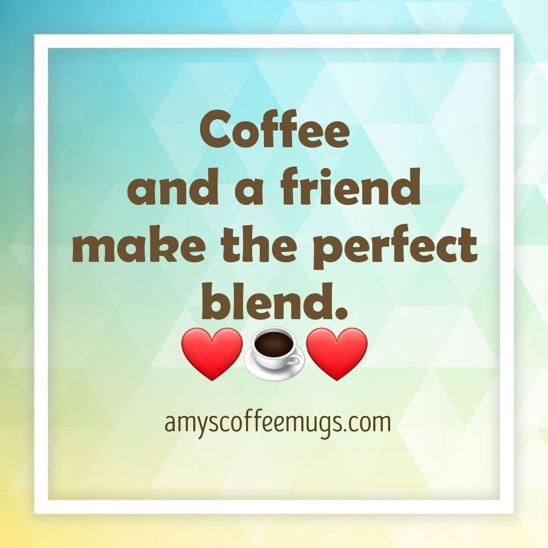 Coffee and a friend make the perfect blend - Amy's Coffee Mugs