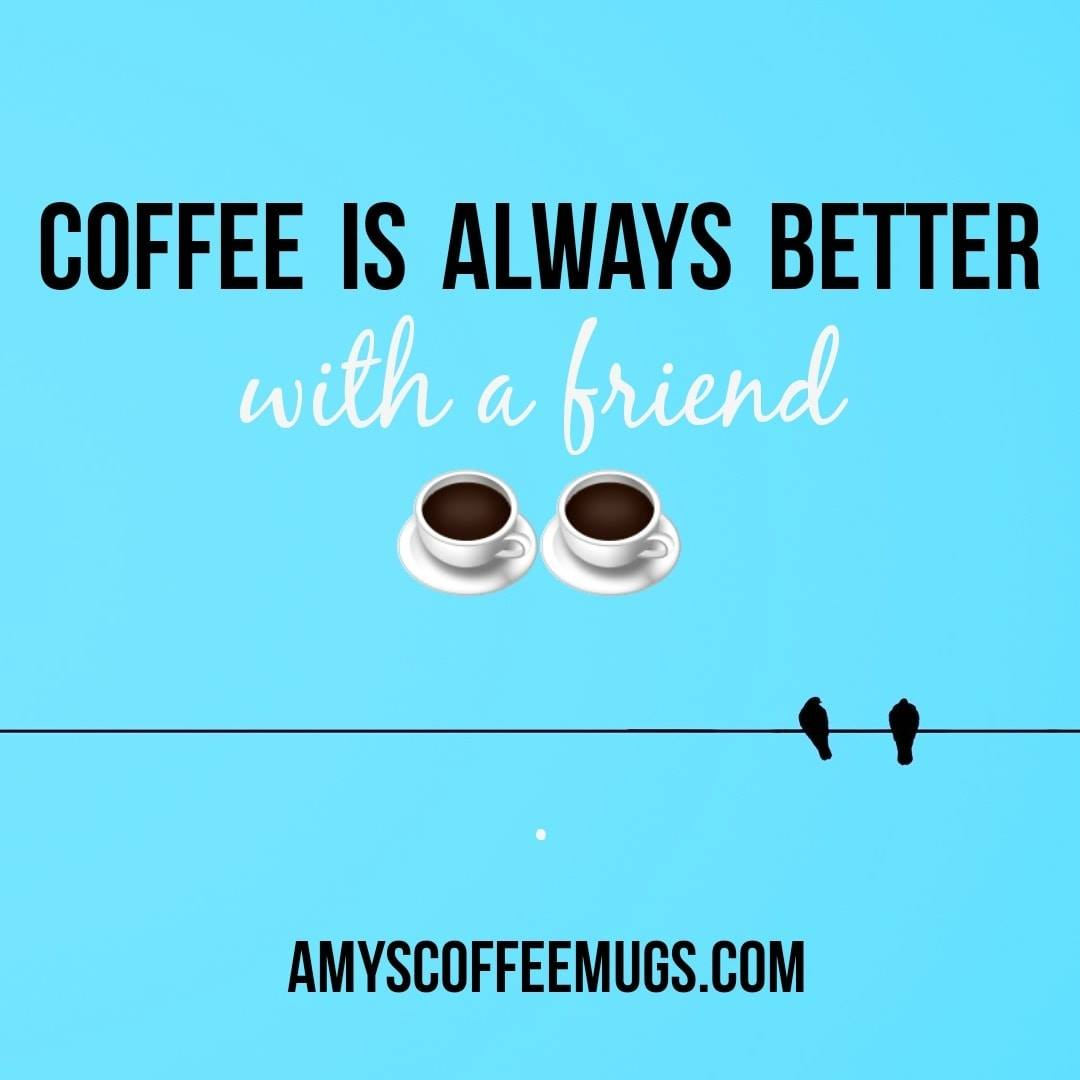 Coffee is always better with a friend - Amy's Coffee Mugs