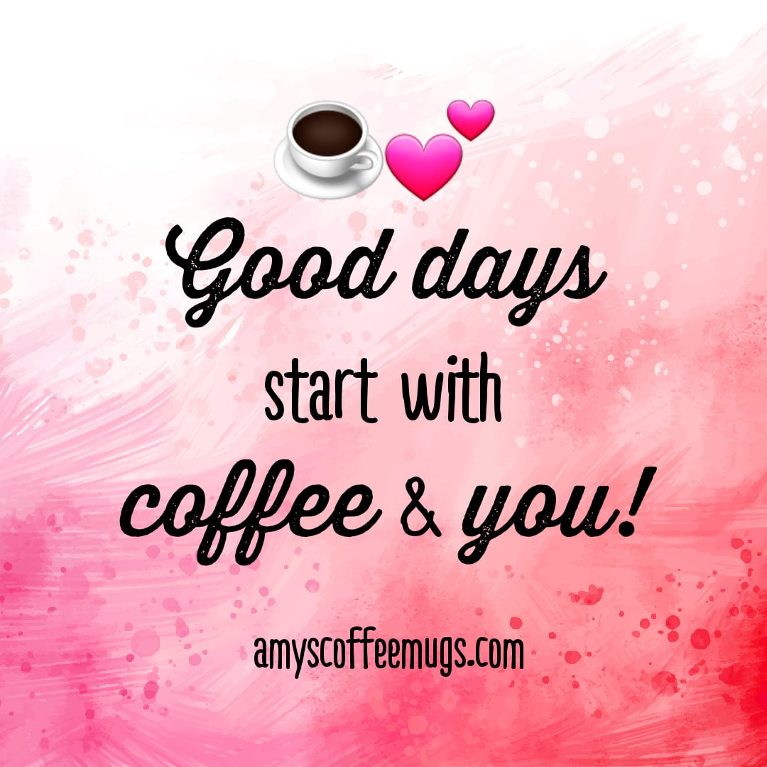 Good days start with coffee and you - Amy's Coffee Mugs