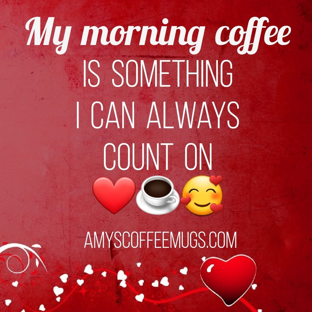 My morning coffee is something I can always count on - Amy's Coffee Mugs