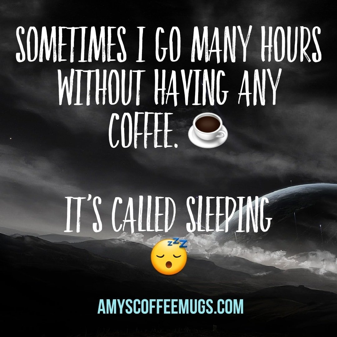 Sometimes I go many hours without having any coffee - it's called sleeping - Amy's Coffee Mugs