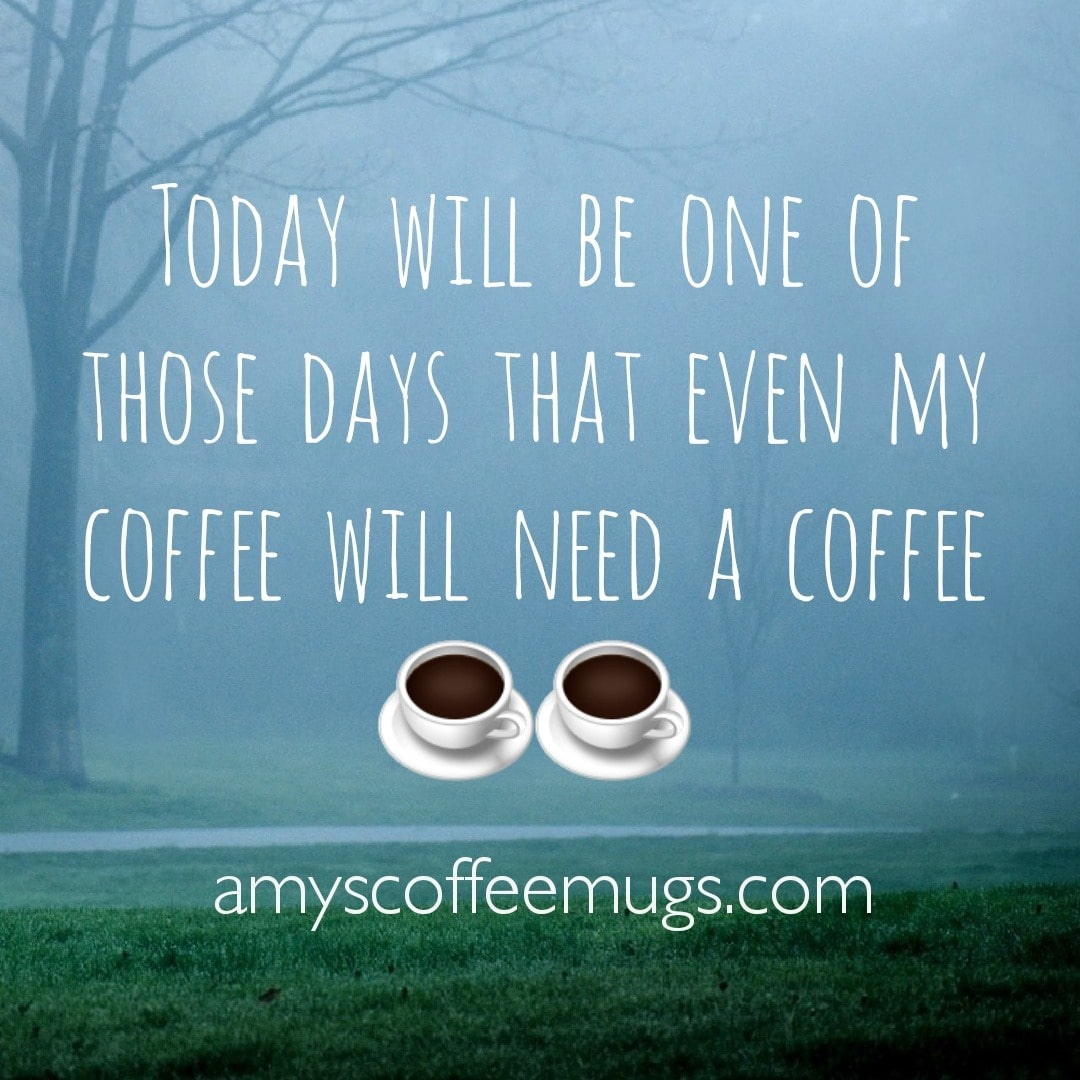 Today will be one of those days that even my coffee will need a coffee - Amy's Coffee Mugs