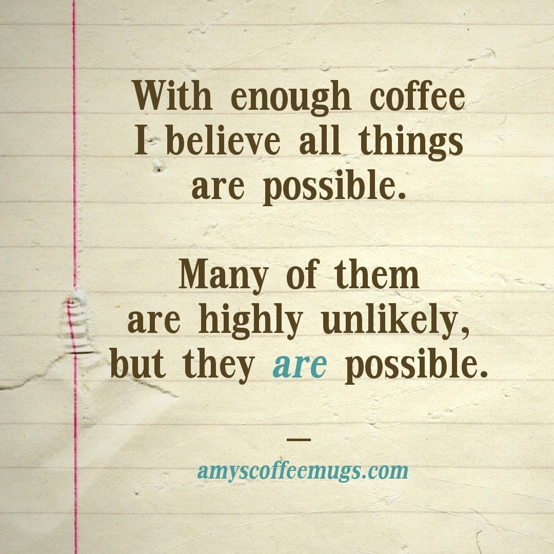 With enough coffee I believe all things are possible - Many are unlikely but possible - Amy's Coffee Mugs