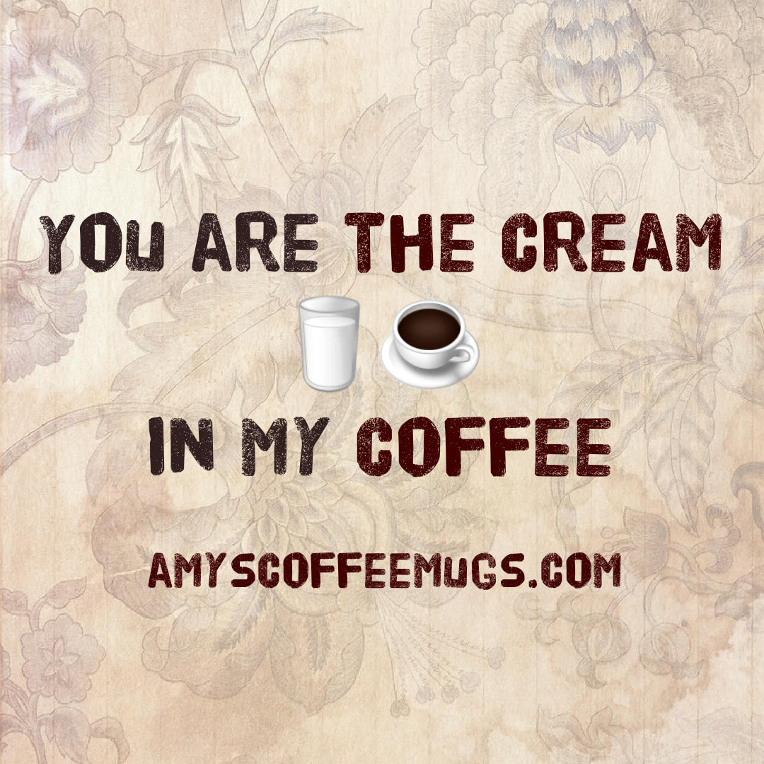 You are the cream in my coffee - Amy's Coffee Mugs