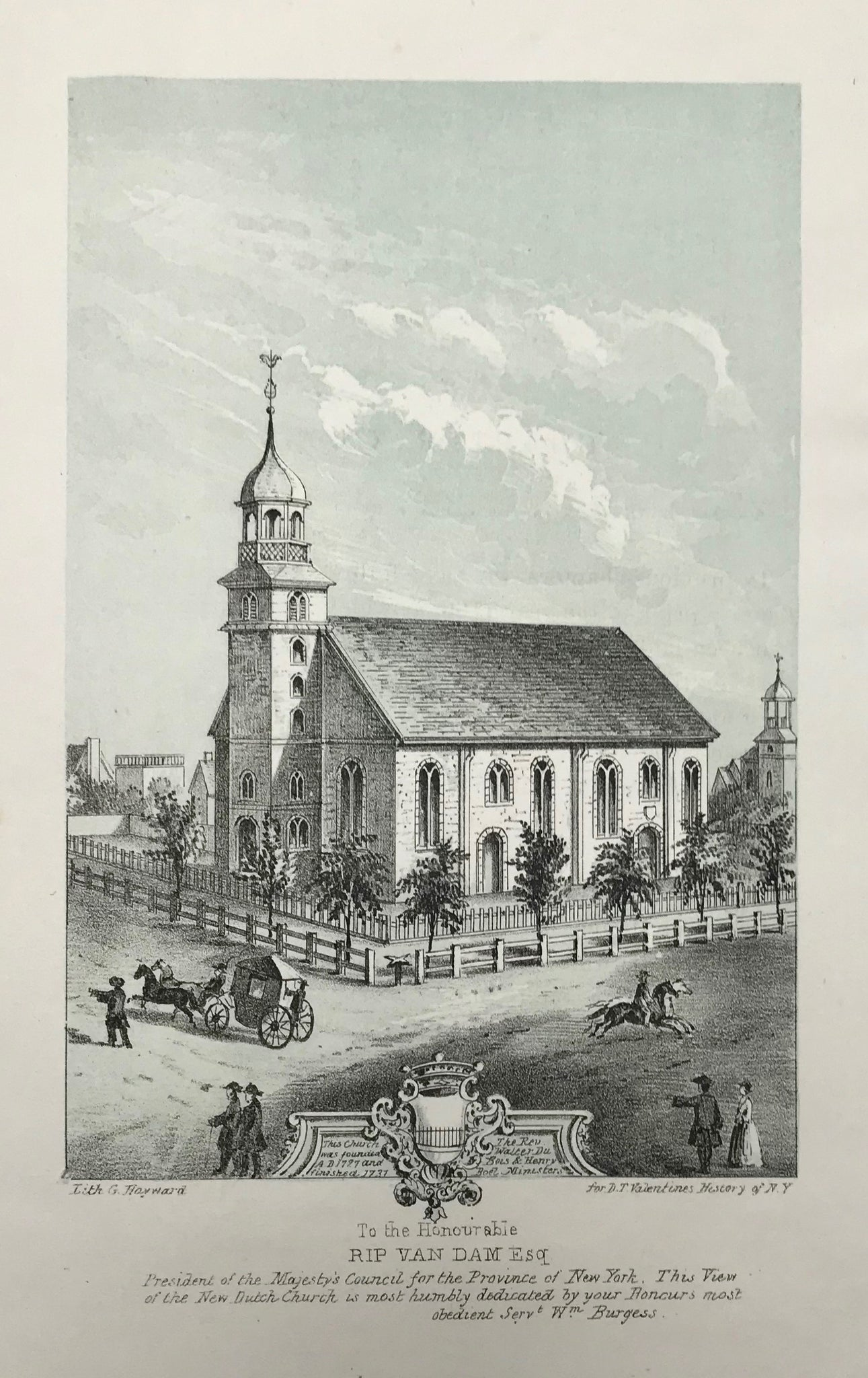 """To the Honourable Rip Van Dam Esq."" ""President of the Majesty´s Council for the Province of New York. This View of the New Dutch Church is most humbly dedicated by your Honour´s most obedient Serv. Wm Burgess.""  Lightly toned lithograph by G. Hayward for D.F. Valentine´s History of New York ca 1885."
