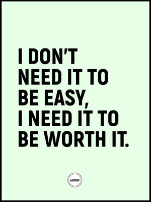 I DON'T NEED IT TO BE EASY I NEED IT TO BE WORTH IT - MOTIVATE HEROES