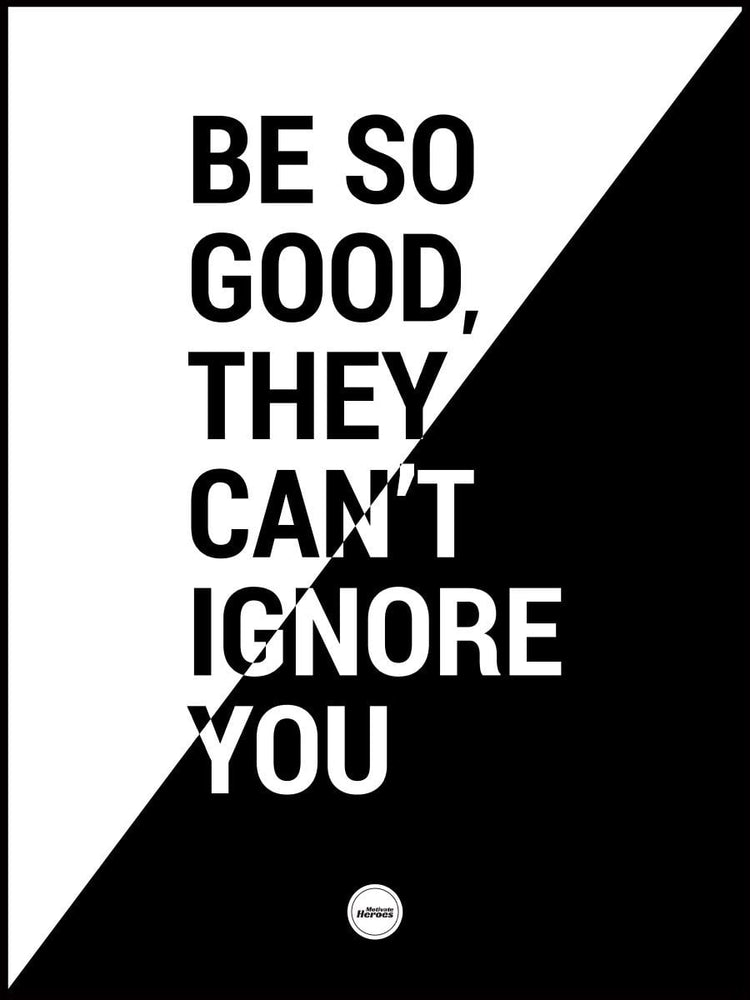 BE SO GOOD THEY CAN'T IGNORE YOU - Motivate Heroes