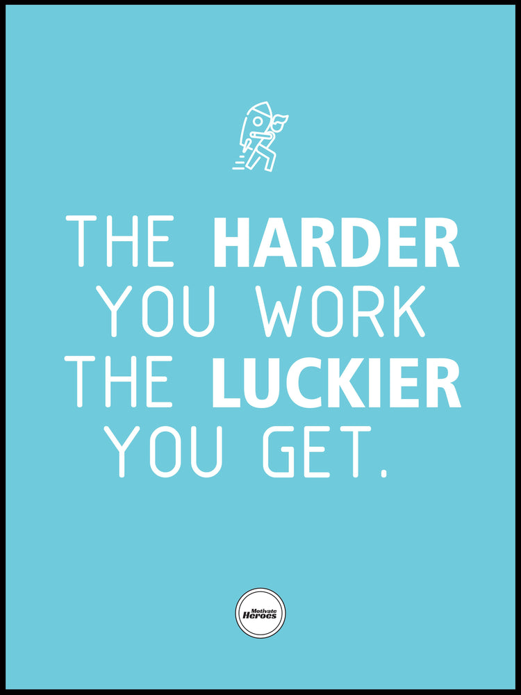 THE HARDER YOU WORK THE LUCKIER