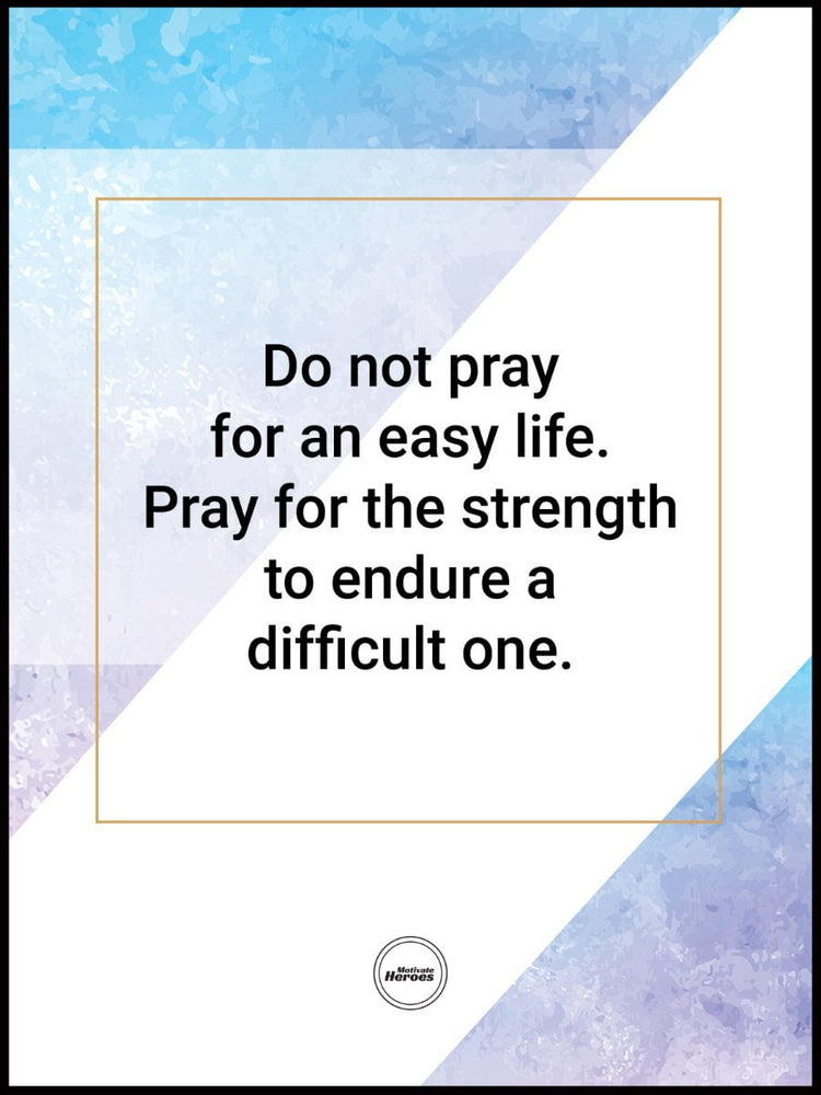 DO NOT PRAY FOR AN EASY LIFE