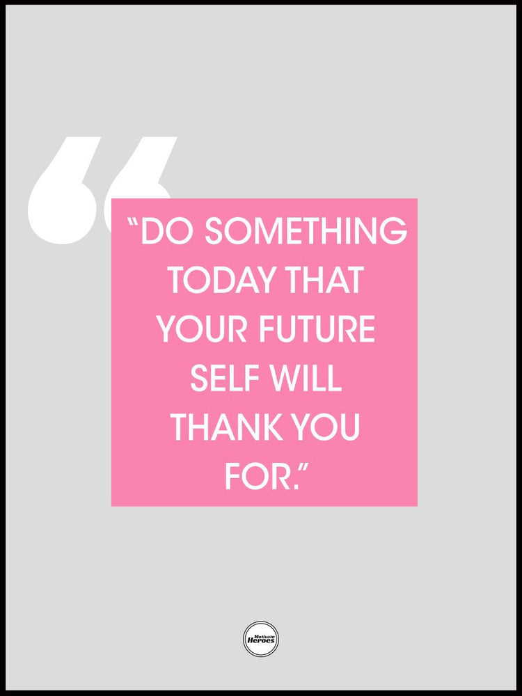 DO SOMETHING TODAY THAT YOUR FUTURE SELF