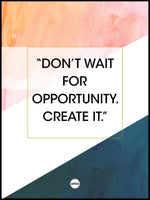 DON'T WAIT FOR OPPORTUNITY. CREATE IT