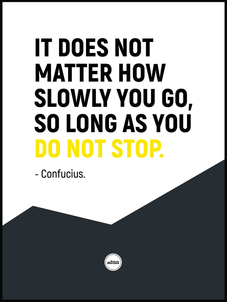 IT DOES NOT MATTER HOW SLOWLY YOU GO - Motivate Heroes