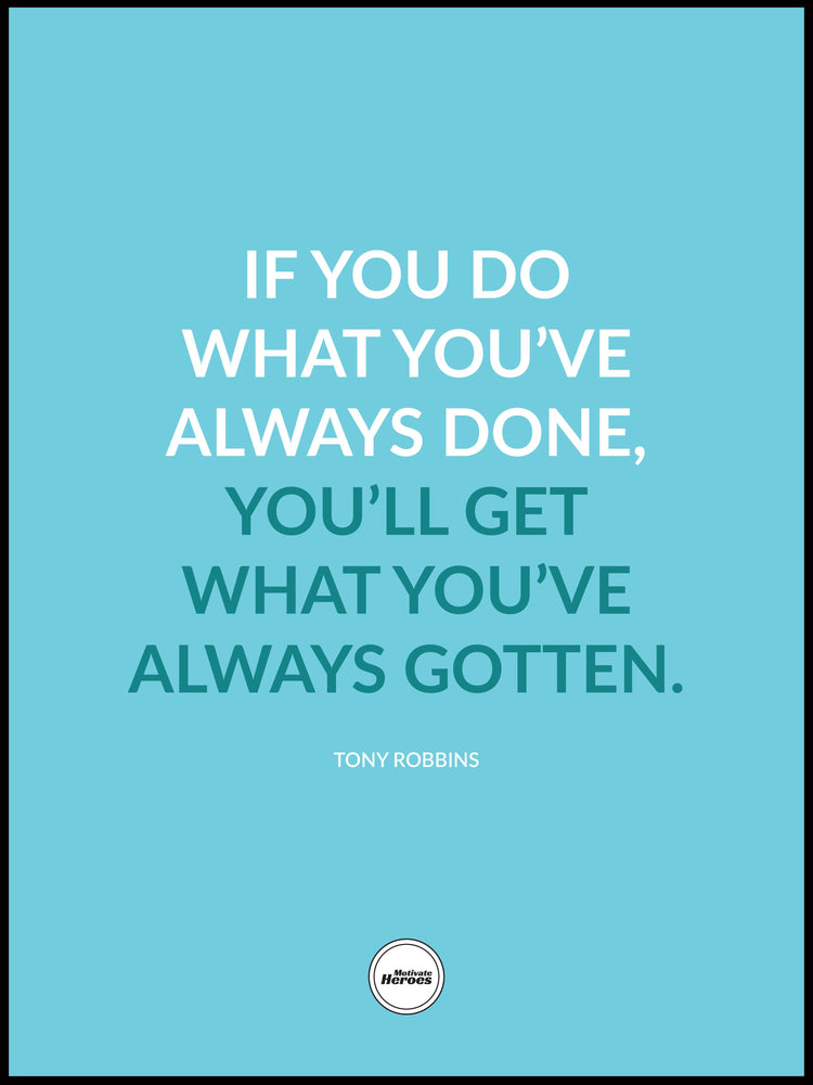 IF YOU DO WHAT YOU'VE ALWAYS DONE - Motivate Heroes