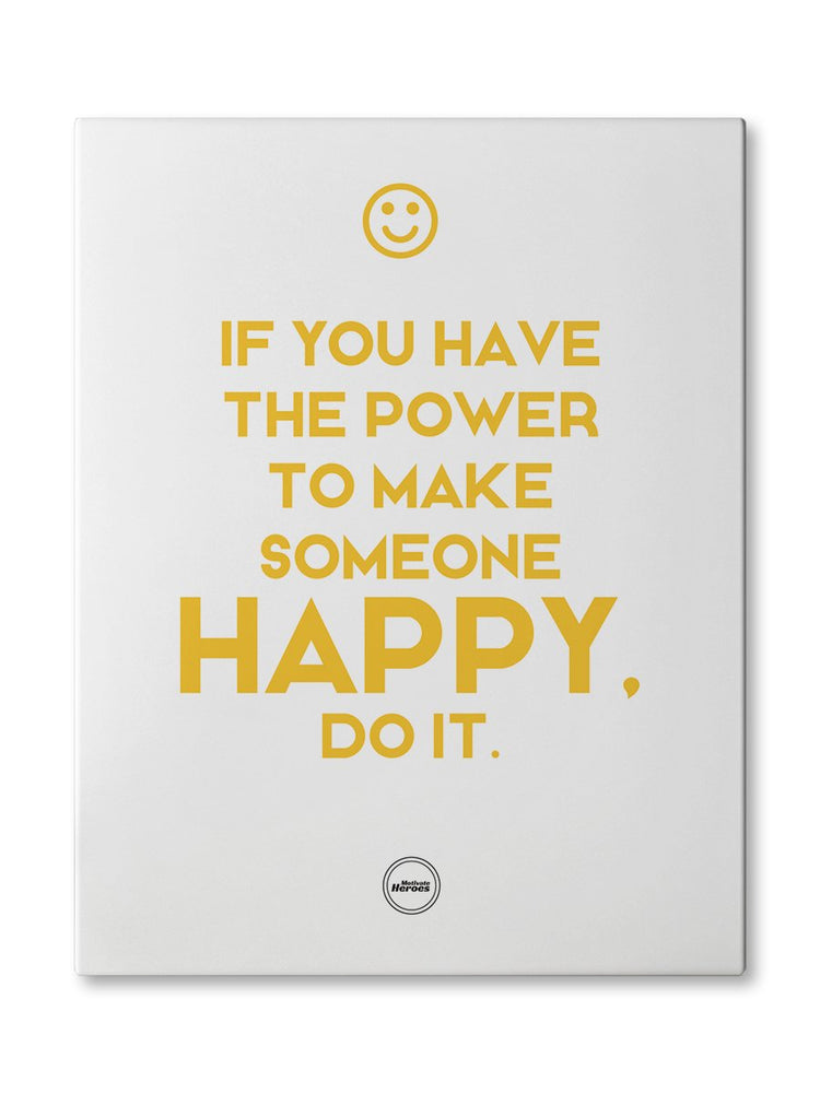 IF YOU HAVE THE POWER TO MAKE SOMEONE HAPPY. DO IT - CANVAS PRINT - Motivate Heroes