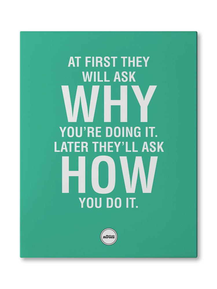 AT FIRST THEY WILL ASK WHY - CANVAS PRINT