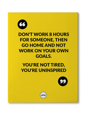 DON'T WORK 8 HOURS FOR SOMEONE THEN GO HOME AND NOT WORK ON YOUR OWN GOALS - CANVAS PRINT - Motivate Heroes